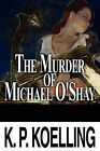 The Murder of Michael O'Shay by K P Koelling (Paperback / softback, 2010)