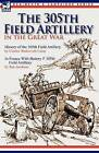 The 305th Field Artillery in the Great War: History of the 305th Field Artillery & in France with Battery F 305th Field Artillery by Charles Wadsworth Camp, Ben Jacobson (Hardback, 2010)