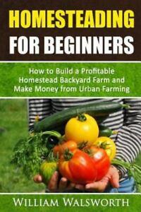 Homesteading for Beginners : How to Build a Profitable Homestead Backyard Far...