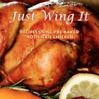 Just Wing It Recipes Using Pre-baked Rotisserie Chicken 9781434363237