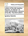 Letters of the Late Ignatius Sancho, an African. to Which Are Prefixed, Memoirs of His Life. the Third Edition. by Professor Ignatius Sancho (Paperback / softback, 2010)