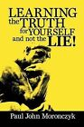 Learning the Truth for Yourself and Not the Lie! by Paul John Moronczyk (Paperback / softback, 2013)