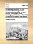 Grotesque Architecture, or Rural Amusement Consisting of Plans, Elevations, and Sections, for Huts, Retreats, Summer and Winter Hermitages, Terminaries, ... the Whole Containing Twenty-Eight New Designs by William Wrighte (Paperback / softback, 2010)