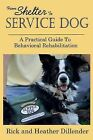 From Shelter to Service Dog: A Practical Guide to Behavioral Rehabilitation by Rick Dillender (Paperback / softback, 2013)