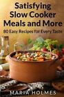 Satisfying Slow Cooker Meals and More: 80 Easy Recipes for Every Taste by Maria Holmes (Paperback / softback, 2013)