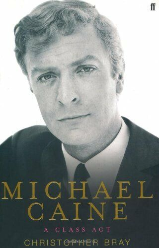 Michael Caine: A Class Act By Christopher Bray. 9780571216826