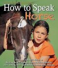 How to Speak Horse : A Horse-Crazy Kid's Guide to Reading Body Language, Understanding Behavior, and Talking Back with Simple Groundwork Lessons by Andrea Eschbach and Markus Eschbach (2012, Hardcover)