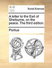 A Letter to the Earl of Shelburne, on the Peace. the Third Edition. by Portius (Paperback / softback, 2010)