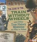 The Case of the Train Without Wheels and Other True History Mysteries for You to Solve by Patrice Sherman (Hardback, 2012)