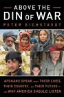 Above the Din of War: Afghans Speak About Their Lives, Their Country, and Their Future--and Why America Should Listen by Peter Eichstaedt (Paperback, 2016)
