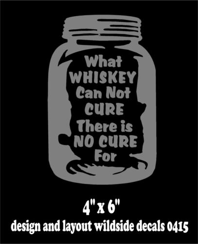 Moonshine Decal What Whiskey Can Not Cure There is No Cure For Window Sticker