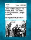 John Peter Zenger His Press, His Trial and a Bibliography of Zenger Imprints by Livingston Rutherfurd (Paperback / softback, 2012)