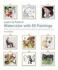 Learn to Paint in Watercolor with 50 Paintings : Pick up the Skills, Put on the Paint, Hang up Your Art by Wil Freeborn (2017, Paperback)