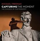 Capturing the Moment: The Essence of Photography by Michael Freeman (Paperback, 2014)