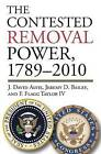 The Contested Removal Power, 1789-2010 by F. Flagg Taylor, J. David Alvis, Jeremy D. Bailey (Hardback, 2013)