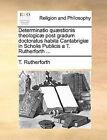 Determinatio Qu]stionis Theologic] Post Gradum Doctoratus Habita Cantabrigi] in Scholis Publicis A T. Rutherforth ... by T Rutherforth (Paperback / softback, 2010)