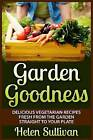 Garden Goodness: Delicious Vegetarian Recipes Fresh from the Garden Straight to Your Plate by Helen Sullivan (Paperback / softback, 2015)