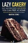Lazy Cakery - Easy and Delicious Cake Recipes You Can Prep at Home: Quick and Delicious Cakes for All Occasions by Martha Stone (Paperback / softback, 2016)