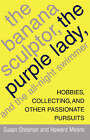 The Banana Sculptor, the Purple Lady, and the All-Night Swimmer: Hobbies, Collecting, and Other Passionate Pursuits by Howard Means, Susan Sheehan (Paperback, 2007)