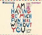 I Am Having So Much Fun Here Without You by Courtney Maum (CD-Audio, 2014)