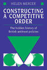 Constructing a Competitive Order: The Hidden History of British Antitrust Policies by Helen Mercer (Paperback, 2009)