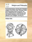 A Practical Essay, Proving the Christian Religion to Be from God. Wherein Blind and Misguided Zeal Is Expos'd, as Being Destructive to Christianity, and One Great Occasion of the Growth of Atheism and Irreligion Among Us. by William Miln (Paperback / softback, 2010)