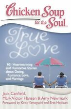Chicken Soup for the Soul - True Love : 101 Heartwarming and Humorous Stories about Dating, Romance, Love, and Marriage by D'ette Corona, Amy Newmark, Jack Canfield and Mark Victor Hansen (2009, Paperback)