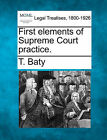 First Elements of Supreme Court Practice. by T Baty (Paperback / softback, 2010)