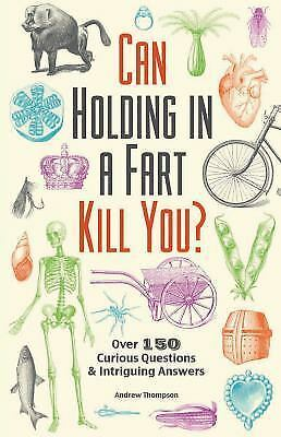 CAN HOLDING IN A FART KILL YOU? 150 CURIOUS QUESTIONS & INTR