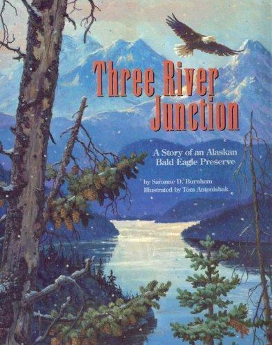 Three River Junction: A Story of an Alaskan Bald Eagle Preserve - a Wild Habita