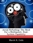 Aerial Refueling: The Need for a Multipoint, Dual-System Capability by March R Cobb (Paperback / softback, 2012)