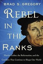 Rebel in the Ranks : Why Martin Luther and the Reformation Still Matter by Brad S. Gregory (2017, Hardcover)