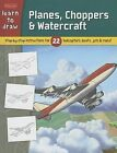 Planes, Choppers & Watercraft  : Step-By-Step Instructions for 22 Helicopters, Boats, Jets & More! by Walter Foster Library (Hardback, 2013)
