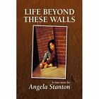 Life Beyond These Walls 9781436322966 by Angela Stanton Hardcover
