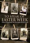 To Speak of Easter Week: Family Memories of the Irish Revolution by Dr. Helene O'Keeffe (Hardback, 2015)