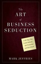 Art of Business Seduction : A 30-Day Plan to Get Noticed, Get Promoted, and Get
