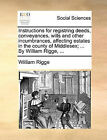 Instructions for Registring Deeds, Conveyances, Wills and Other Incumbrances, Affecting Estates in the County of Middlesex; ... by William Rigge, ... by William Rigge (Paperback / softback, 2010)