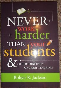 Never Work Harder Than Your Students and Other Principles of Great Teaching