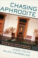 Chasing Aphrodite : The Hunt for Looted Antiquities at the World's Richest Museum by Jason Felch and Ralph Frammolino (2011, Hardcover)