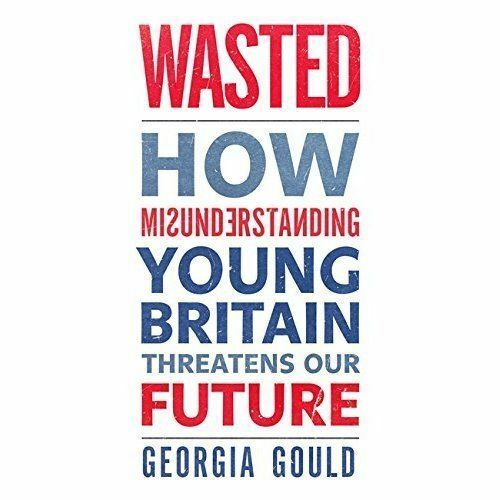 1 of 1 - Wasted: How Misunderstanding Young Britain Threatens Our Future, Gould, Georgia,