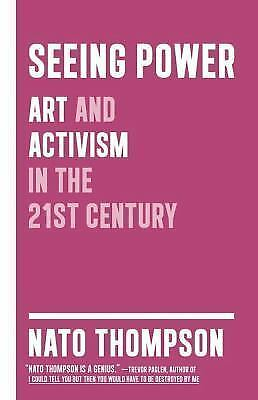 Seeing Power: Art and Activism in the Twenty-first Century by Thompson, Nato