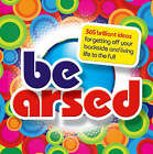 Be Arsed: 365 Brilliant Ideas for Getting Off Your Butt and Living Life to the Full by Infinite Ideas Limited (Hardback, 2008)
