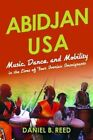 Abidjan USA: Music, Dance, and Mobility in the Lives of Four Ivorian Immigrants by Daniel B. Reed (Hardback, 2016)