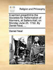 A Sermon Preach'd to the Societies for Reformation of Manners, at Salters-Hall; On Monday June 25. 1722. by Daniel Neal, ... by Daniel Neal (Paperback / softback, 2010)