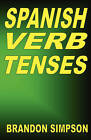 Spanish Verb Tenses: How to Conjugate Spanish Verbs, Perfecting Your Mastery of Spanish Verbs in All the Tenses and Moods by Brandon Simpson (Paperback / softback, 2008)