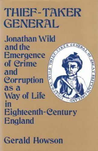 Thief-Taker General : Jonathan Wild and the Emergence of Crime and Corruption...