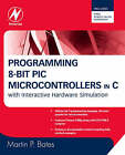 Programming 8-bit PIC Microcontrollers in C: with Interactive Hardware Simulation by Martin Bates (Paperback, 2008)
