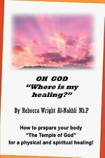 Oh God Where Is My Healing? : How to Prepare Your Body the Temple of God for...