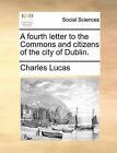 A Fourth Letter to the Commons and Citizens of the City of Dublin. by Charles Lucas (Paperback / softback, 2010)