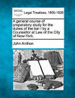 A General Course of Preparatory Study for the Duties of the Bar / By a Counsellor at Law of the City of New-York. by John Anthon (Paperback / softback, 2010)